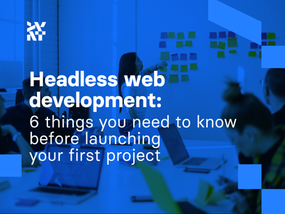 Headless web development: 6 things you need to know before launching your first project