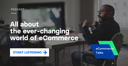 Get the insights from the industry experts in the eCommerce Talks podcast. Start listening >