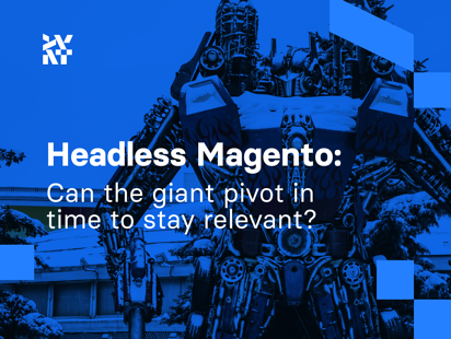 Headless Magento: Can the giant pivot in time to stay relevant?