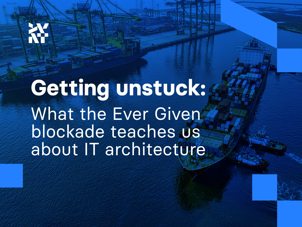 Getting unstuck: What the Ever Given blockade teaches us about IT architecture