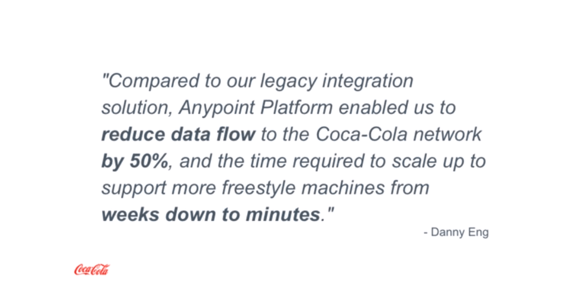 """""""Compared to our legacy integration solution, Anypoint Platform enabled us to reduce data flow to the Coca Cola network by 50%, and the time required to scale up to support more freestyle machines from weeks down to minutes."""" - Dany Eng, The Enterprise Integration Architect at The Coca Cola Company (source)."""