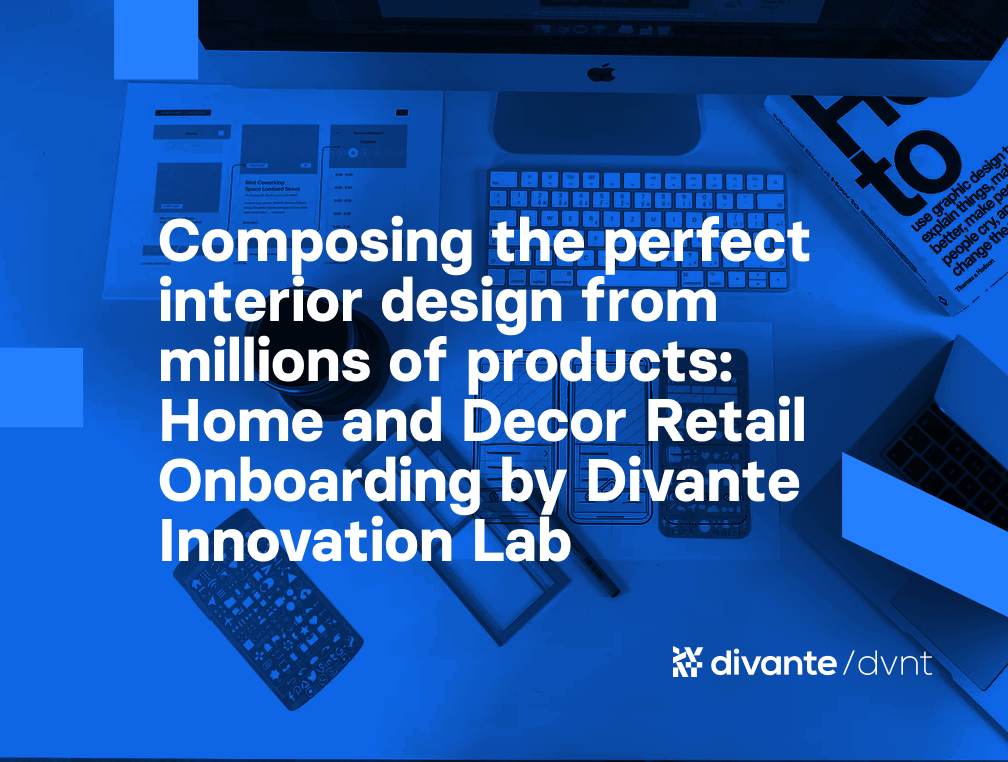 Composing the perfect interior design from millions of products: Home and Decor Retail Onboarding by Divante Innovation Lab   Divante Innovation Lab created a tool for retail section to personalize user experience.
