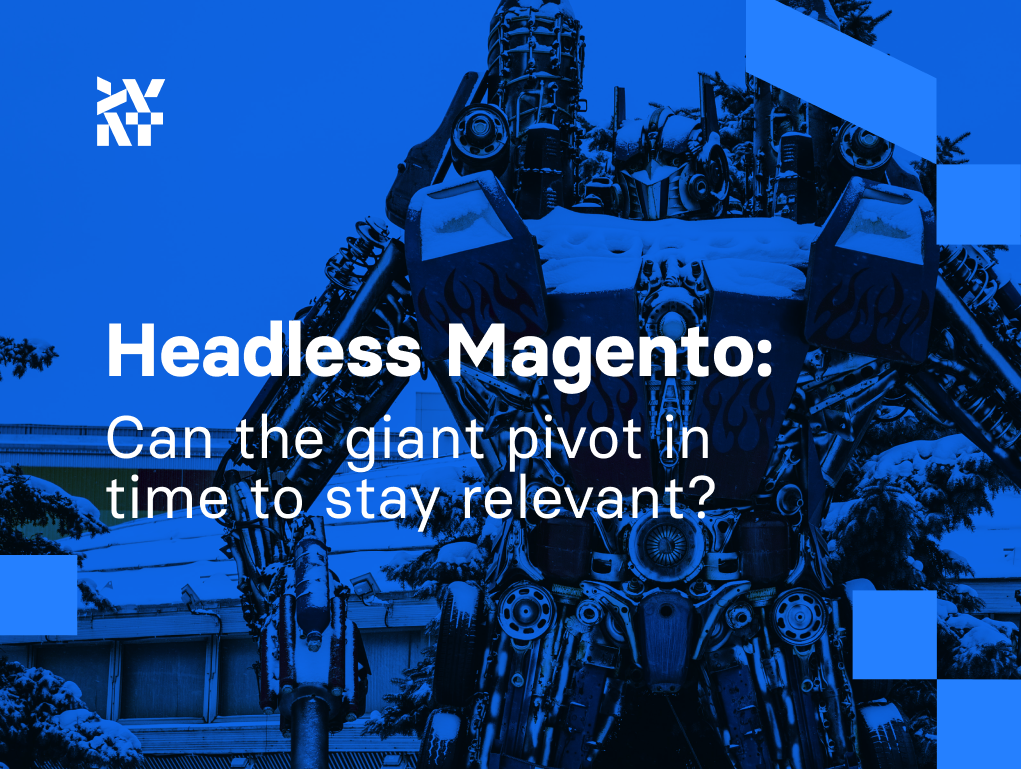 Headless Magento - can The Giant Pivot in Time to Stay Relevant?